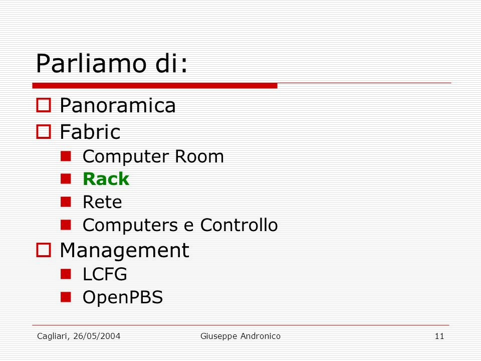 Cagliari, 26/05/2004Giuseppe Andronico11 Parliamo di: Panoramica Fabric Computer Room Rack Rete Computers e Controllo Management LCFG OpenPBS