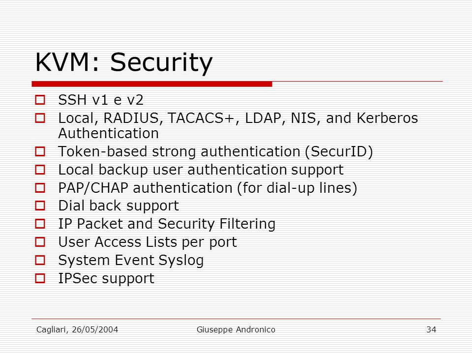Cagliari, 26/05/2004Giuseppe Andronico34 KVM: Security SSH v1 e v2 Local, RADIUS, TACACS+, LDAP, NIS, and Kerberos Authentication Token-based strong a