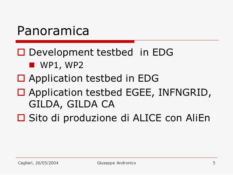 Cagliari, 26/05/2004Giuseppe Andronico5 Panoramica Development testbed in EDG WP1, WP2 Application testbed in EDG Application testbed EGEE, INFNGRID, GILDA, GILDA CA Sito di produzione di ALICE con AliEn