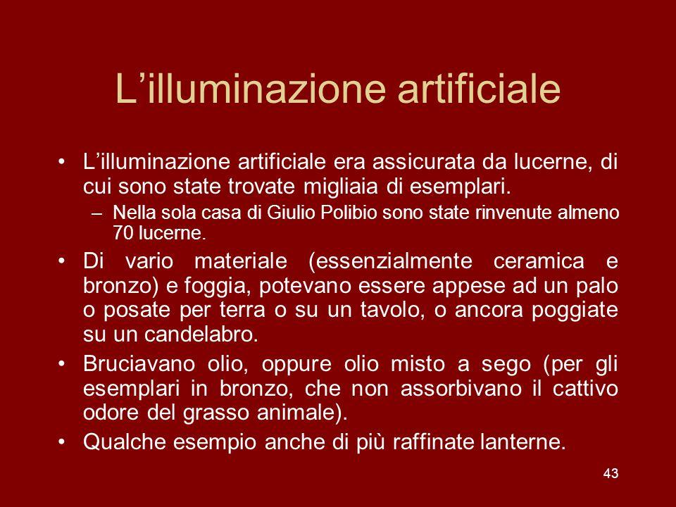 43 Lilluminazione artificiale Lilluminazione artificiale era assicurata da lucerne, di cui sono state trovate migliaia di esemplari. –Nella sola casa
