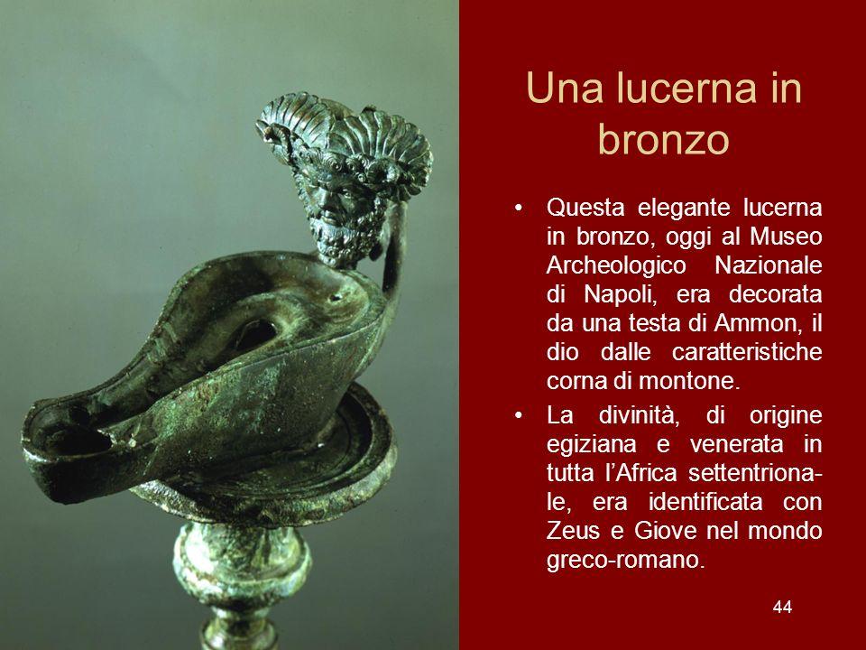 44 Una lucerna in bronzo Questa elegante lucerna in bronzo, oggi al Museo Archeologico Nazionale di Napoli, era decorata da una testa di Ammon, il dio