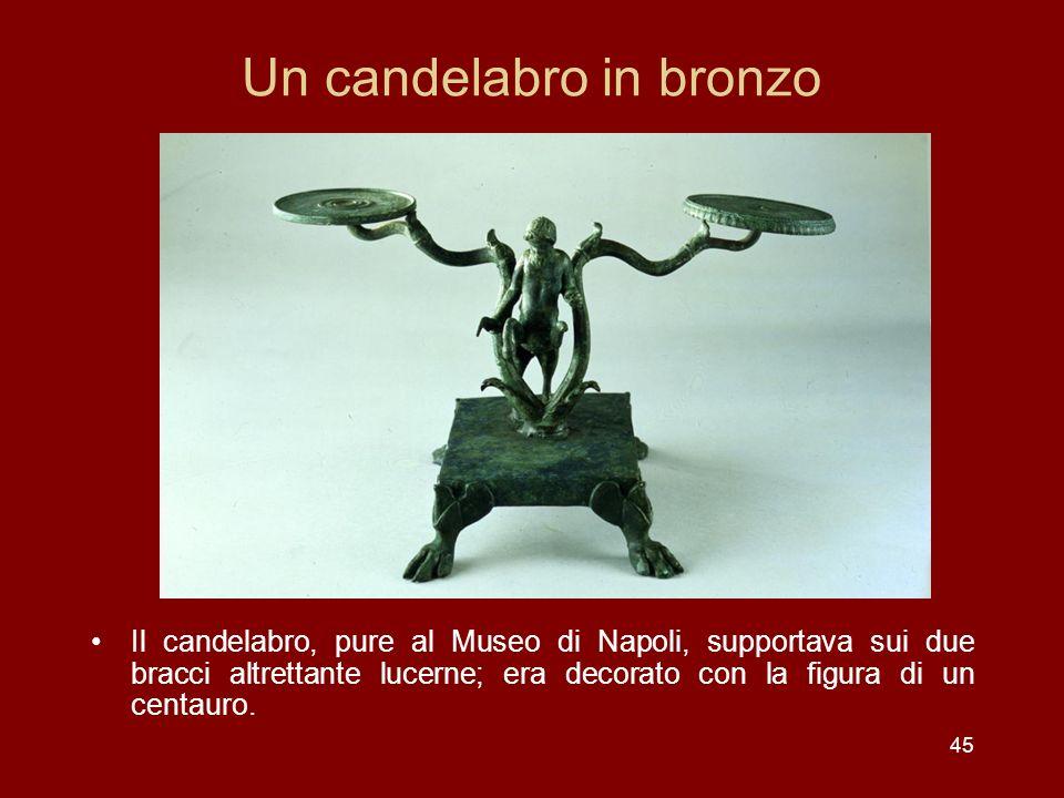 45 Un candelabro in bronzo Il candelabro, pure al Museo di Napoli, supportava sui due bracci altrettante lucerne; era decorato con la figura di un cen