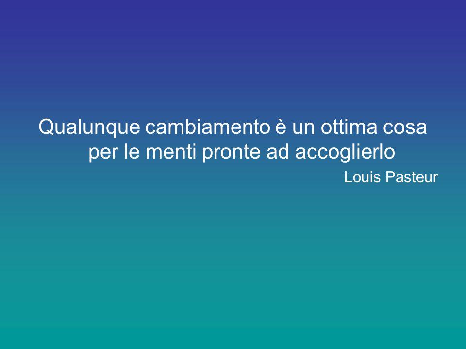 Qualunque cambiamento è un ottima cosa per le menti pronte ad accoglierlo Louis Pasteur