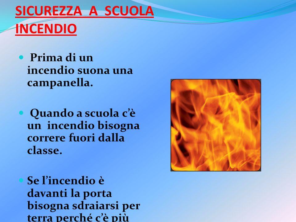 SICUREZZA A SCUOLA INCENDIO Prima di un incendio suona una campanella. Quando a scuola cè un incendio bisogna correre fuori dalla classe. Se lincendio