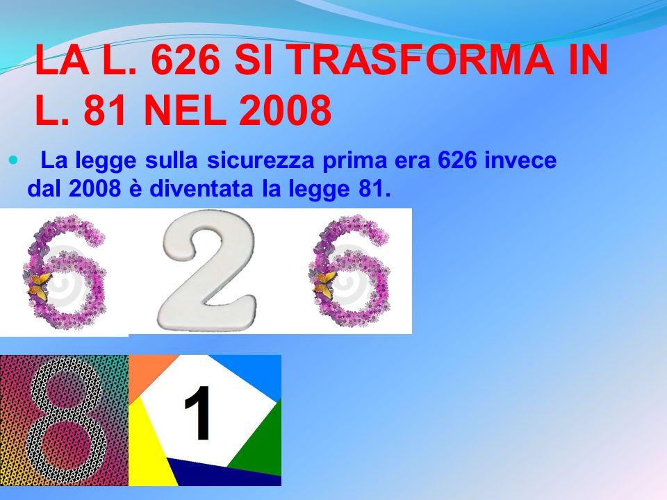 LA L. 626 SI TRASFORMA IN L. 81 NEL 2008 La legge sulla sicurezza prima era 626 invece dal 2008 è diventata la legge 81.