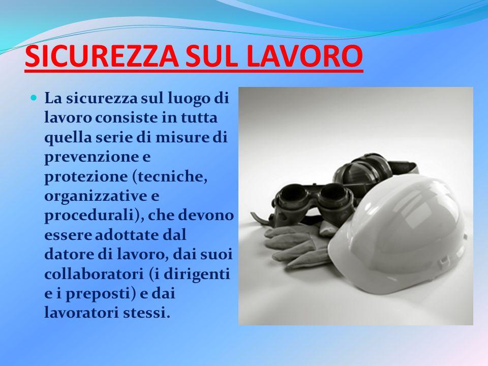 SICUREZZA SUL LAVORO La sicurezza sul luogo di lavoro consiste in tutta quella serie di misure di prevenzione e protezione (tecniche, organizzative e