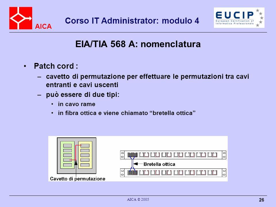 AICA Corso IT Administrator: modulo 4 AICA © 2005 26 EIA/TIA 568 A: nomenclatura Patch cord : –cavetto di permutazione per effettuare le permutazioni