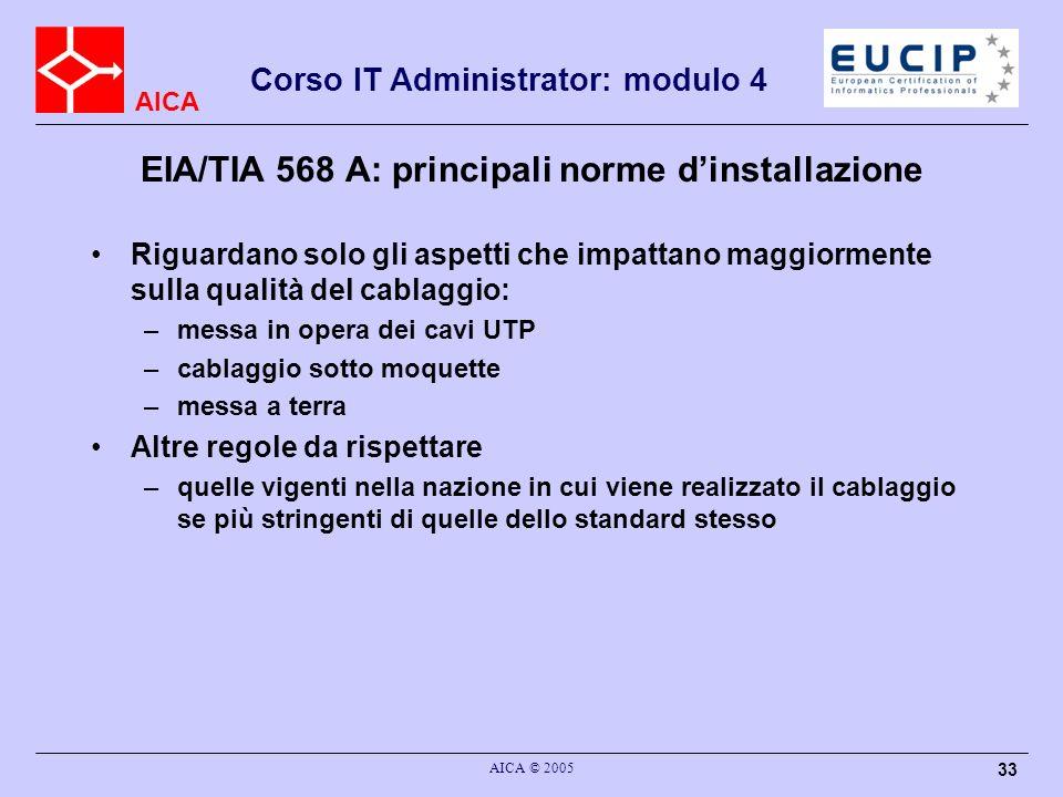 AICA Corso IT Administrator: modulo 4 AICA © 2005 33 EIA/TIA 568 A: principali norme dinstallazione Riguardano solo gli aspetti che impattano maggiorm