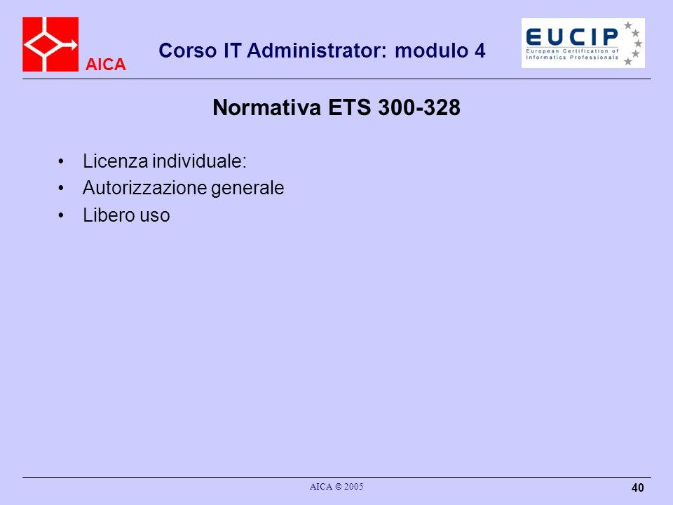 AICA Corso IT Administrator: modulo 4 AICA © 2005 40 Normativa ETS 300-328 Licenza individuale: Autorizzazione generale Libero uso