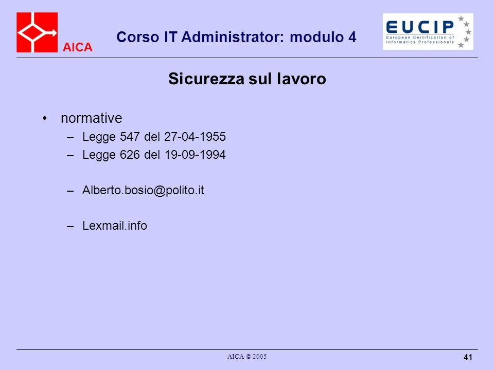 AICA Corso IT Administrator: modulo 4 AICA © 2005 41 Sicurezza sul lavoro normative –Legge 547 del 27-04-1955 –Legge 626 del 19-09-1994 –Alberto.bosio