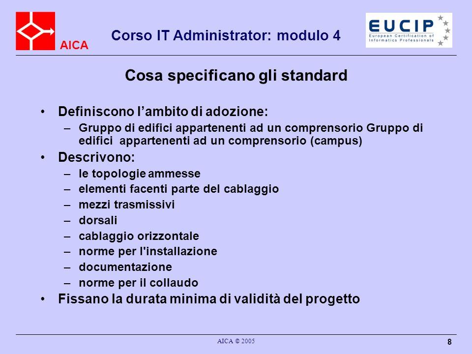 AICA Corso IT Administrator: modulo 4 AICA © 2005 8 Cosa specificano gli standard Definiscono lambito di adozione: –Gruppo di edifici appartenenti ad