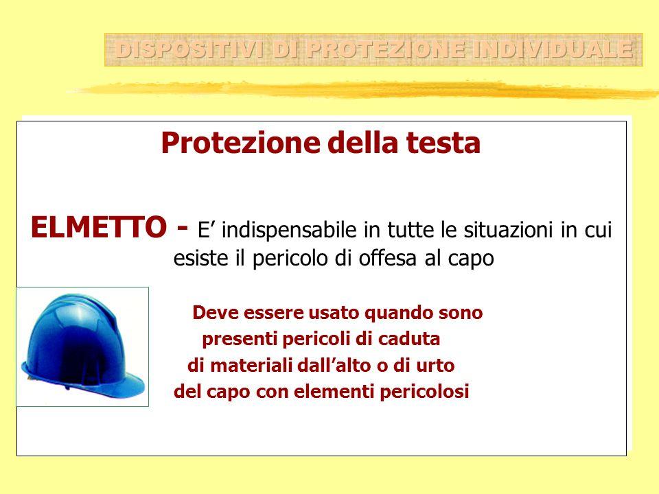Protezione della testa ELMETTO - E indispensabile in tutte le situazioni in cui esiste il pericolo di offesa al capo Deve essere usato quando sono pre