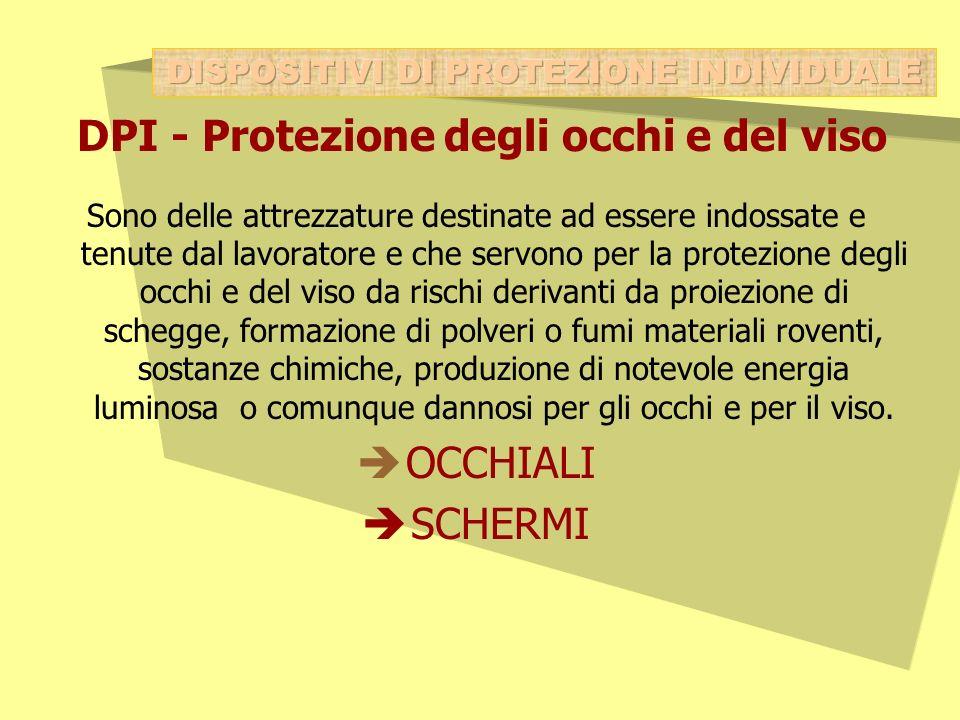DPI - Protezione degli occhi e del viso Sono delle attrezzature destinate ad essere indossate e tenute dal lavoratore e che servono per la protezione