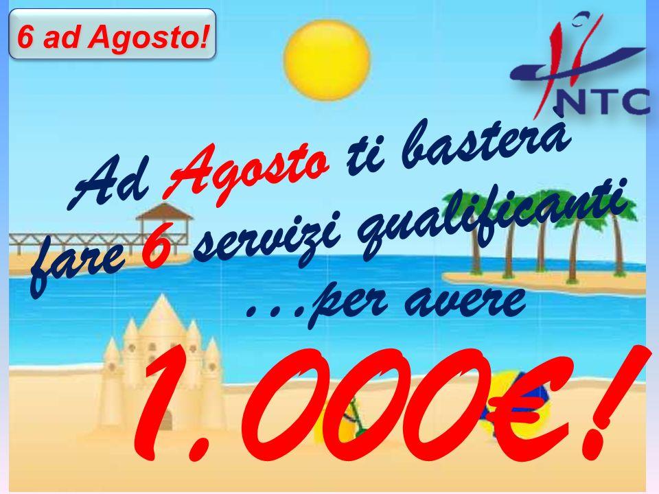 A d A g o s t o t i b a s t e r à f a r e 6 s e r v i z i q u a l i f i c a n t i 6 ad Agosto! …per avere 1.000!