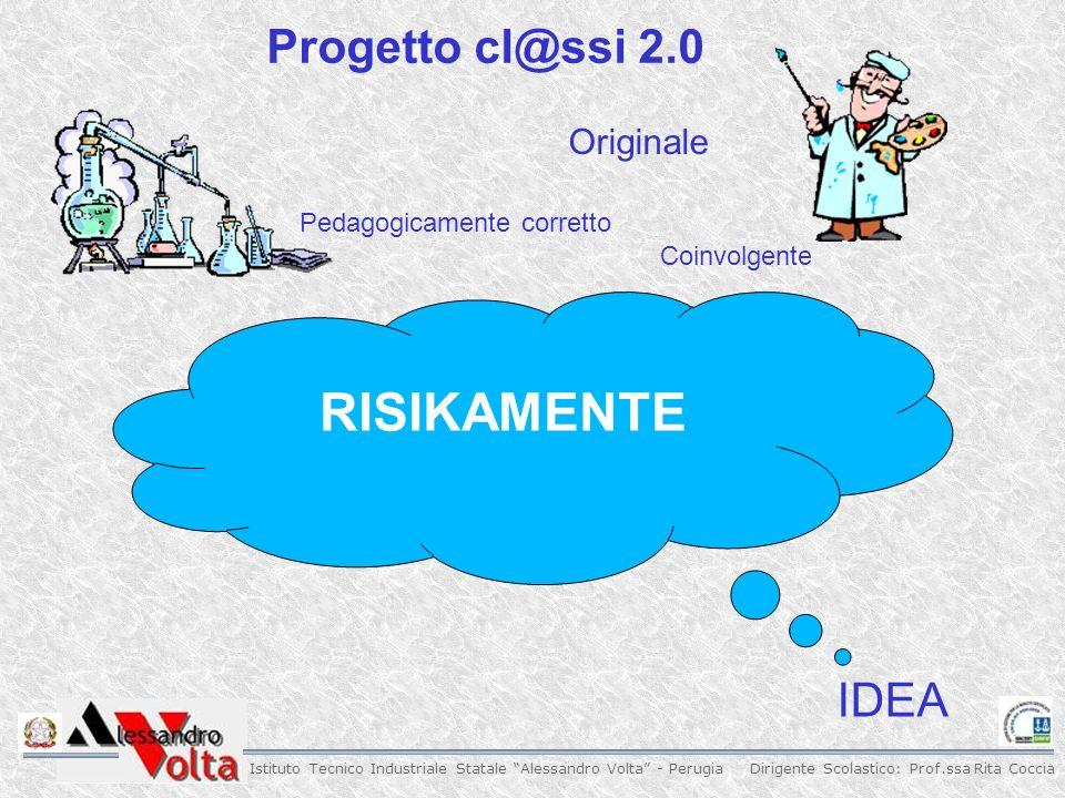 Dirigente Scolastico: Prof.ssa Rita Coccia Istituto Tecnico Industriale Statale Alessandro Volta - Perugia Originale Progetto cl@ssi 2.0 Pedagogicamente corretto Coinvolgente RISIKAMENTE IDEA