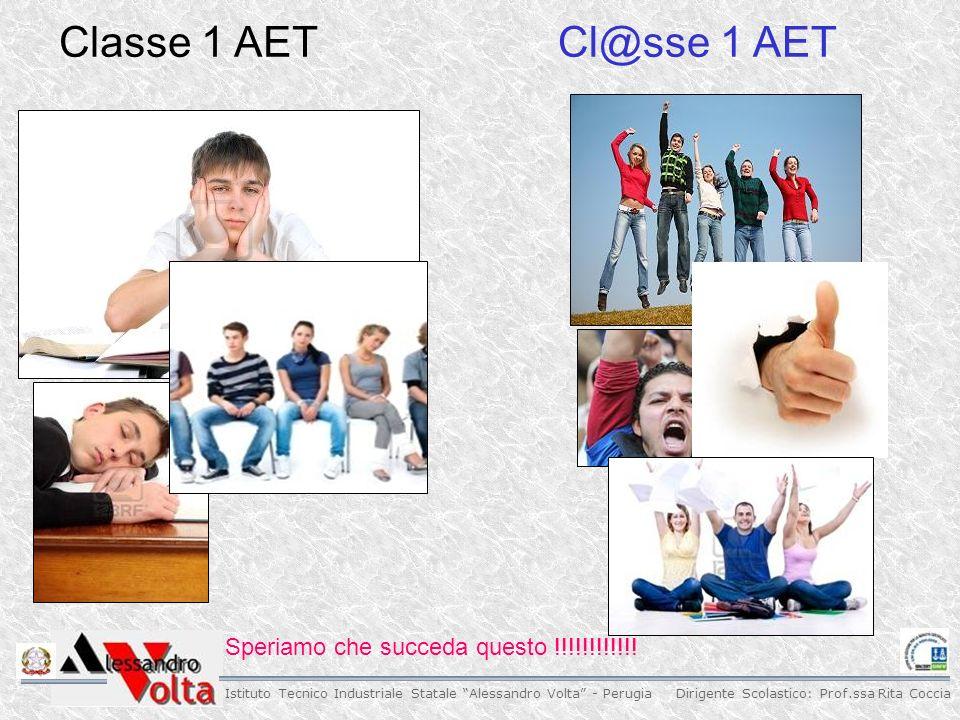 Dirigente Scolastico: Prof.ssa Rita Coccia Istituto Tecnico Industriale Statale Alessandro Volta - Perugia Classe 1 AETCl@sse 1 AET Speriamo che succeda questo !!!!!!!!!!!!