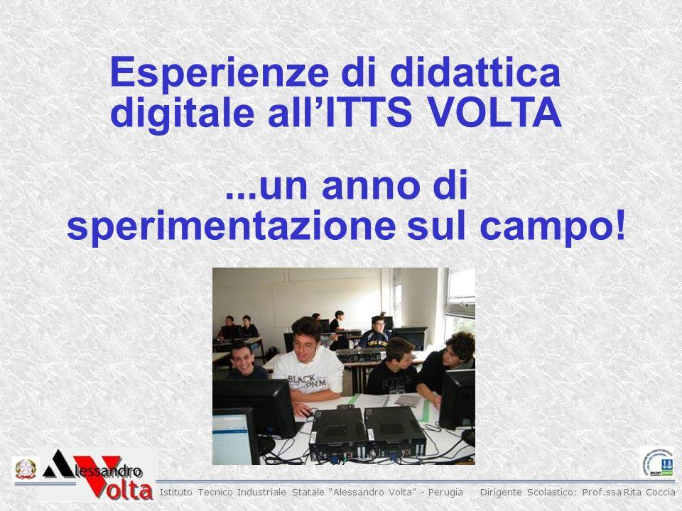 Dirigente Scolastico: Prof.ssa Rita Coccia Istituto Tecnico Industriale Statale Alessandro Volta - Perugia Esperienze di didattica digitale allITTS VOLTA...un anno di sperimentazione sul campo!