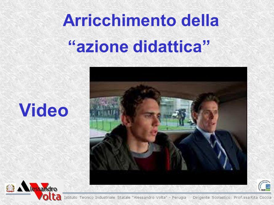 Dirigente Scolastico: Prof.ssa Rita Coccia Istituto Tecnico Industriale Statale Alessandro Volta - Perugia Arricchimento della azione didattica Video