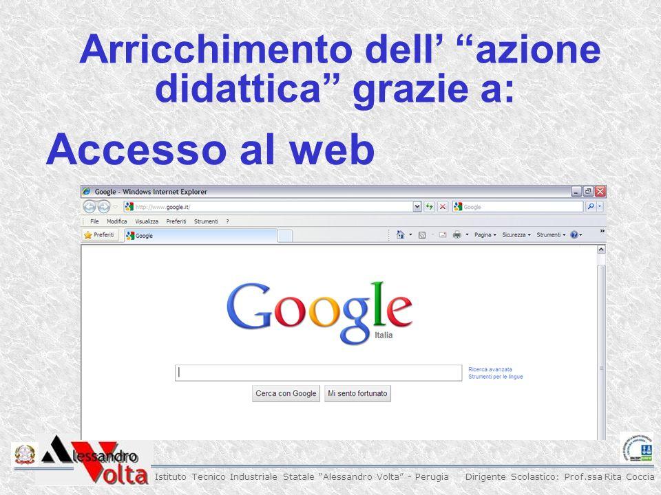 Dirigente Scolastico: Prof.ssa Rita Coccia Istituto Tecnico Industriale Statale Alessandro Volta - Perugia Arricchimento dell azione didattica grazie a: Accesso al web