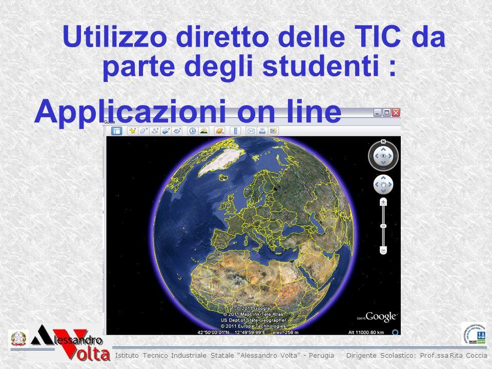 Dirigente Scolastico: Prof.ssa Rita Coccia Istituto Tecnico Industriale Statale Alessandro Volta - Perugia Utilizzo diretto delle TIC da parte degli studenti : Applicazioni on line