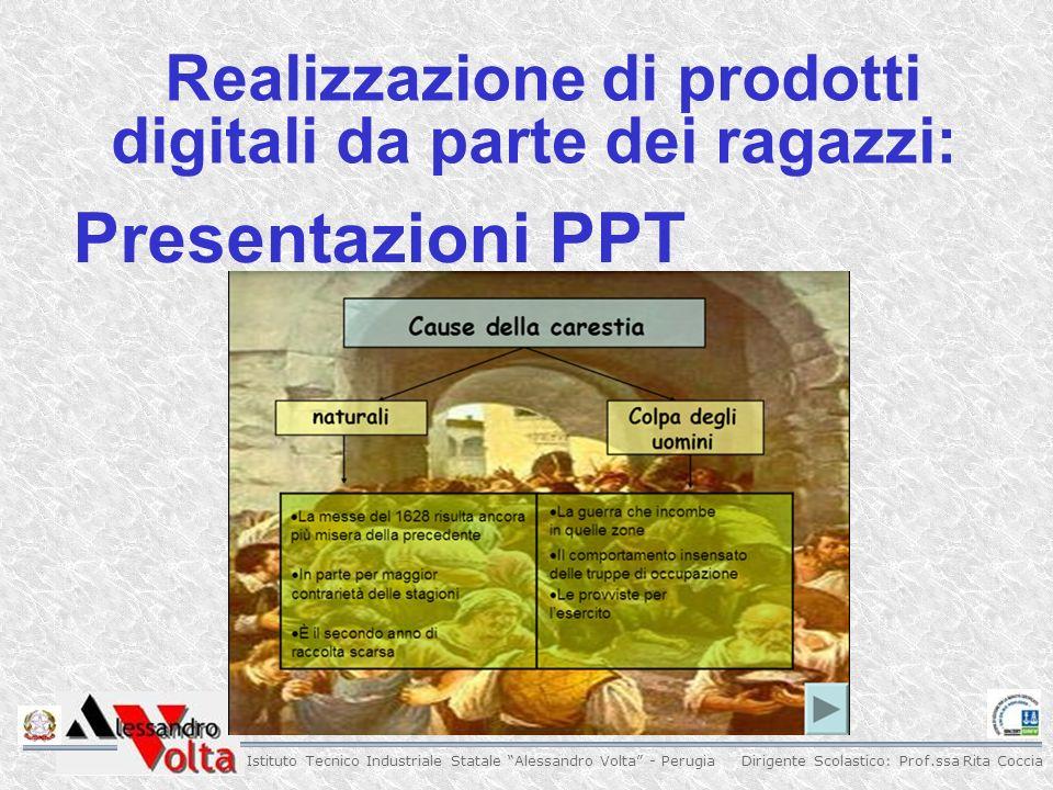 Dirigente Scolastico: Prof.ssa Rita Coccia Istituto Tecnico Industriale Statale Alessandro Volta - Perugia Realizzazione di prodotti digitali da parte dei ragazzi: Presentazioni PPT