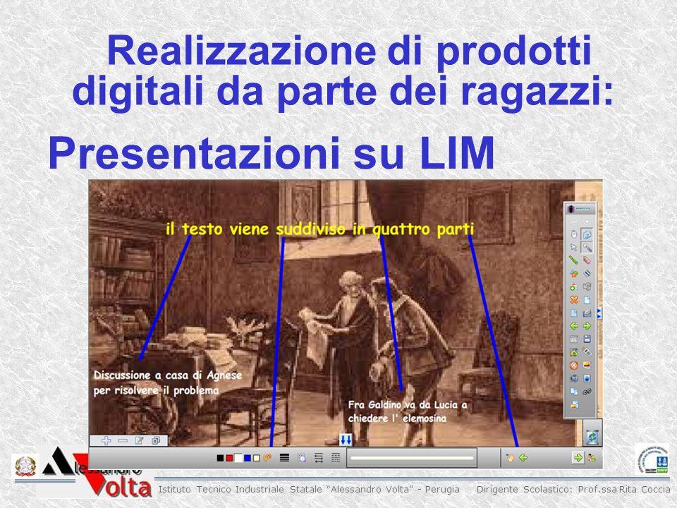 Dirigente Scolastico: Prof.ssa Rita Coccia Istituto Tecnico Industriale Statale Alessandro Volta - Perugia Realizzazione di prodotti digitali da parte dei ragazzi: Presentazioni su LIM