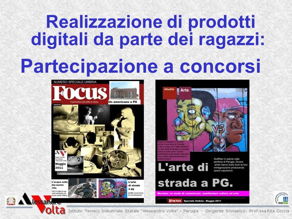 Dirigente Scolastico: Prof.ssa Rita Coccia Istituto Tecnico Industriale Statale Alessandro Volta - Perugia Realizzazione di prodotti digitali da parte dei ragazzi: Partecipazione a concorsi