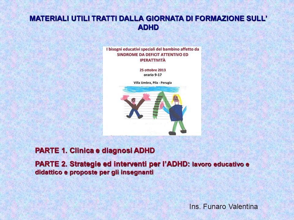 MATERIALI UTILI TRATTI DALLA GIORNATA DI FORMAZIONE SULL ADHD PARTE 1. Clinica e diagnosi ADHD PARTE 2. Strategie ed interventi per lADHD: lavoro educ