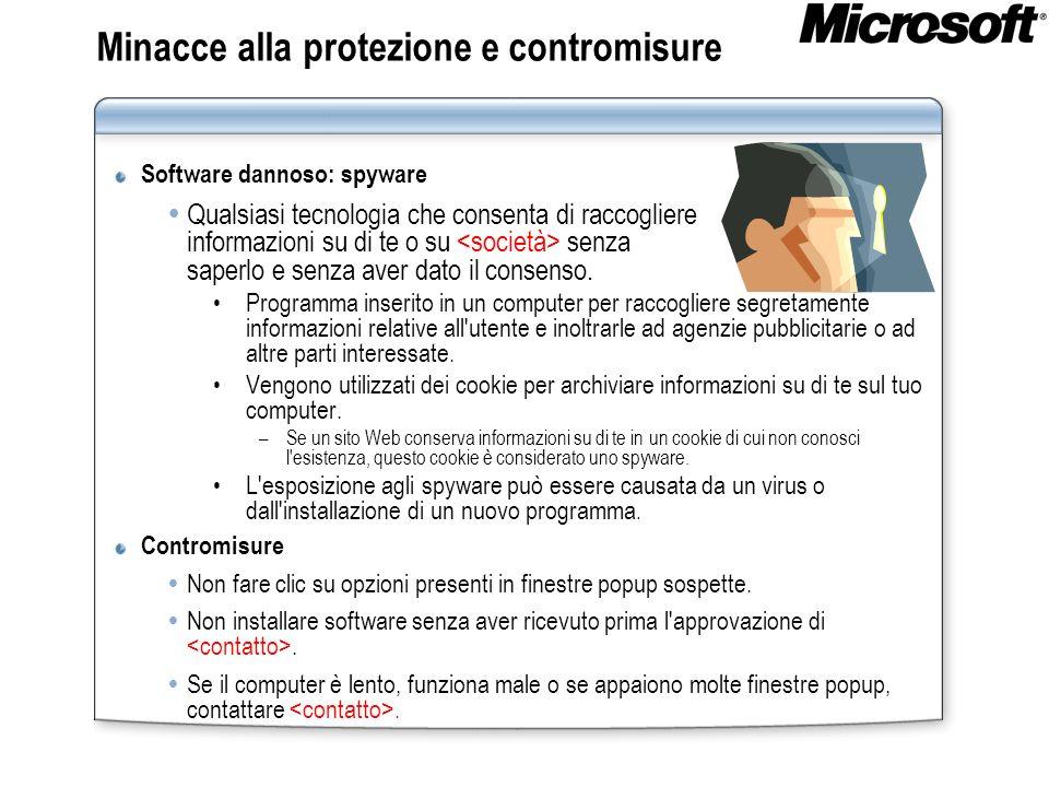 Minacce alla protezione e contromisure Software dannoso: spyware Qualsiasi tecnologia che consenta di raccogliere informazioni su di te o su senza saperlo e senza aver dato il consenso.