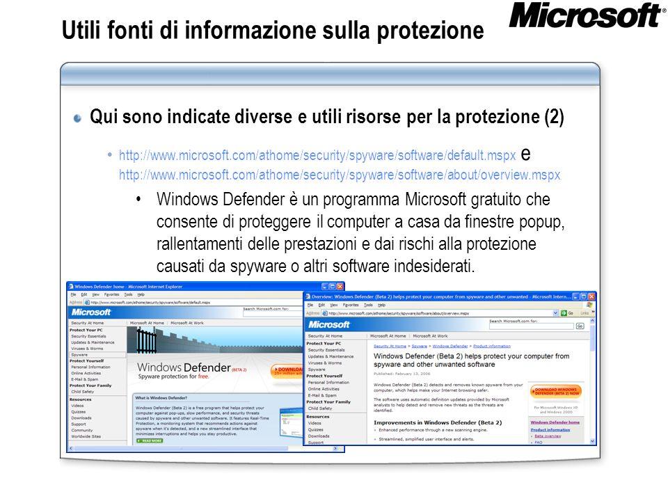 Utili fonti di informazione sulla protezione Qui sono indicate diverse e utili risorse per la protezione (2) http://www.microsoft.com/athome/security/spyware/software/default.mspx e http://www.microsoft.com/athome/security/spyware/software/about/overview.mspx Windows Defender è un programma Microsoft gratuito che consente di proteggere il computer a casa da finestre popup, rallentamenti delle prestazioni e dai rischi alla protezione causati da spyware o altri software indesiderati.