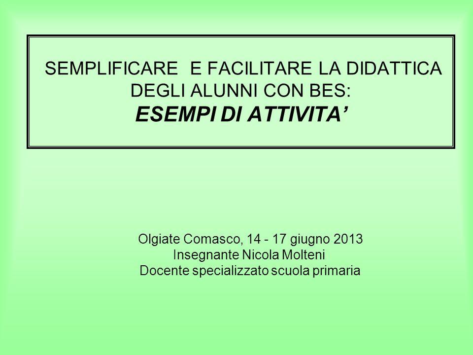 SEMPLIFICARE E FACILITARE LA DIDATTICA DEGLI ALUNNI CON BES: ESEMPI DI ATTIVITA Olgiate Comasco, 14 - 17 giugno 2013 Insegnante Nicola Molteni Docente