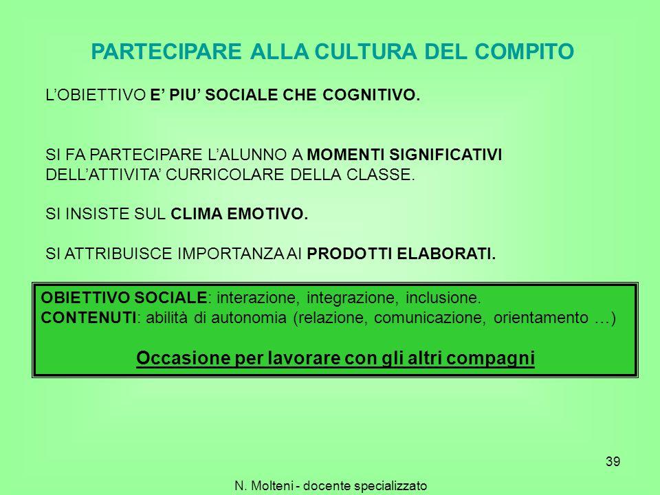 N. Molteni - docente specializzato 39 PARTECIPARE ALLA CULTURA DEL COMPITO LOBIETTIVO E PIU SOCIALE CHE COGNITIVO. SI FA PARTECIPARE LALUNNO A MOMENTI