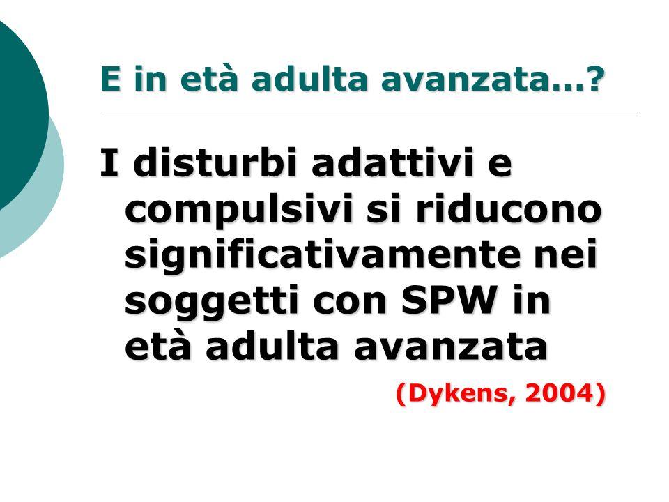 E in età adulta avanzata…? I disturbi adattivi e compulsivi si riducono significativamente nei soggetti con SPW in età adulta avanzata (Dykens, 2004)