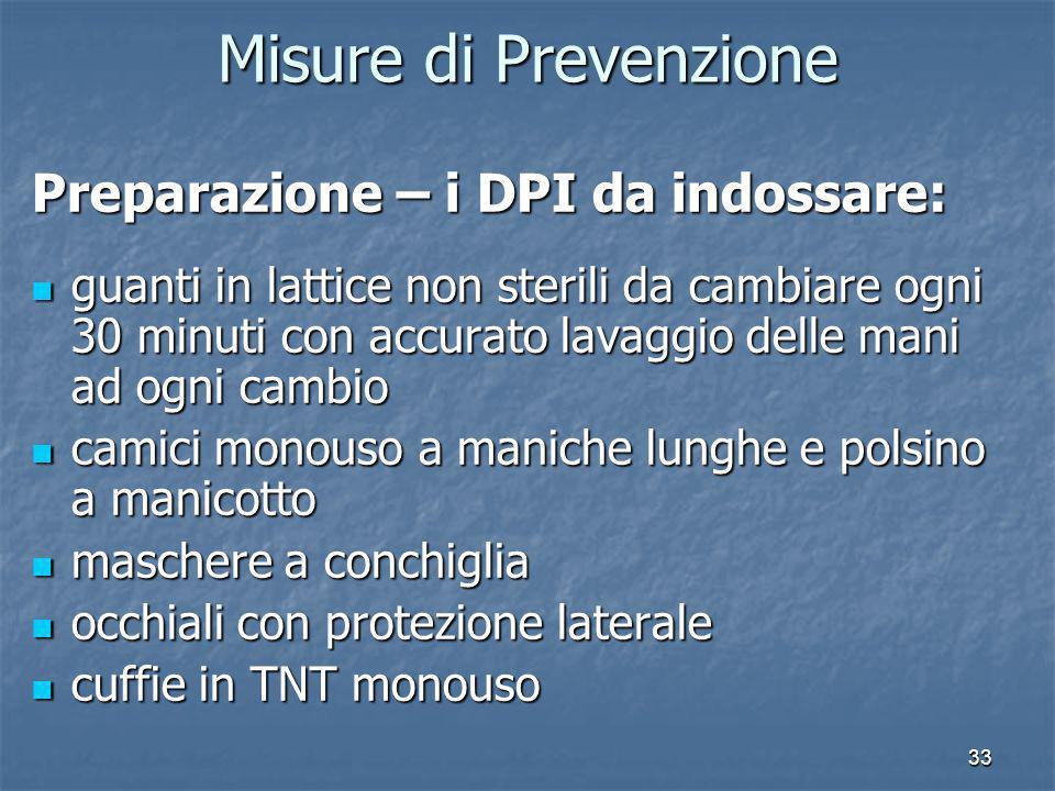 33 Misure di Prevenzione Preparazione – i DPI da indossare: guanti in lattice non sterili da cambiare ogni 30 minuti con accurato lavaggio delle mani