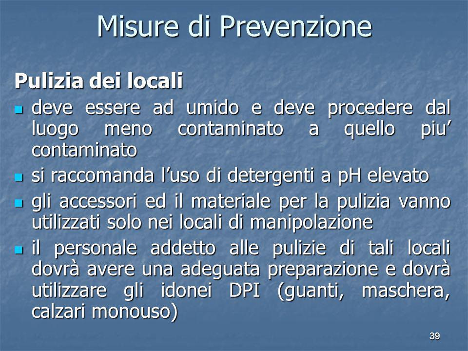 39 Misure di Prevenzione Pulizia dei locali deve essere ad umido e deve procedere dal luogo meno contaminato a quello piu contaminato deve essere ad u