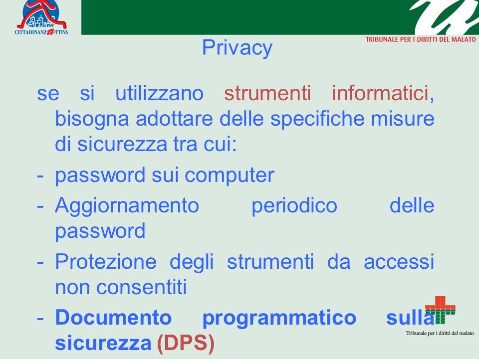 Privacy se si utilizzano strumenti informatici, bisogna adottare delle specifiche misure di sicurezza tra cui: -password sui computer -Aggiornamento periodico delle password -Protezione degli strumenti da accessi non consentiti -Documento programmatico sulla sicurezza (DPS)
