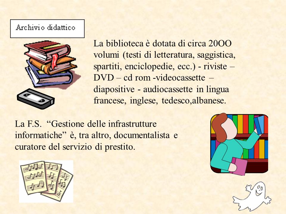 La biblioteca è dotata di circa 20OO volumi (testi di letteratura, saggistica, spartiti, enciclopedie, ecc.) - riviste – DVD – cd rom -videocassette – diapositive - audiocassette in lingua francese, inglese, tedesco,albanese.