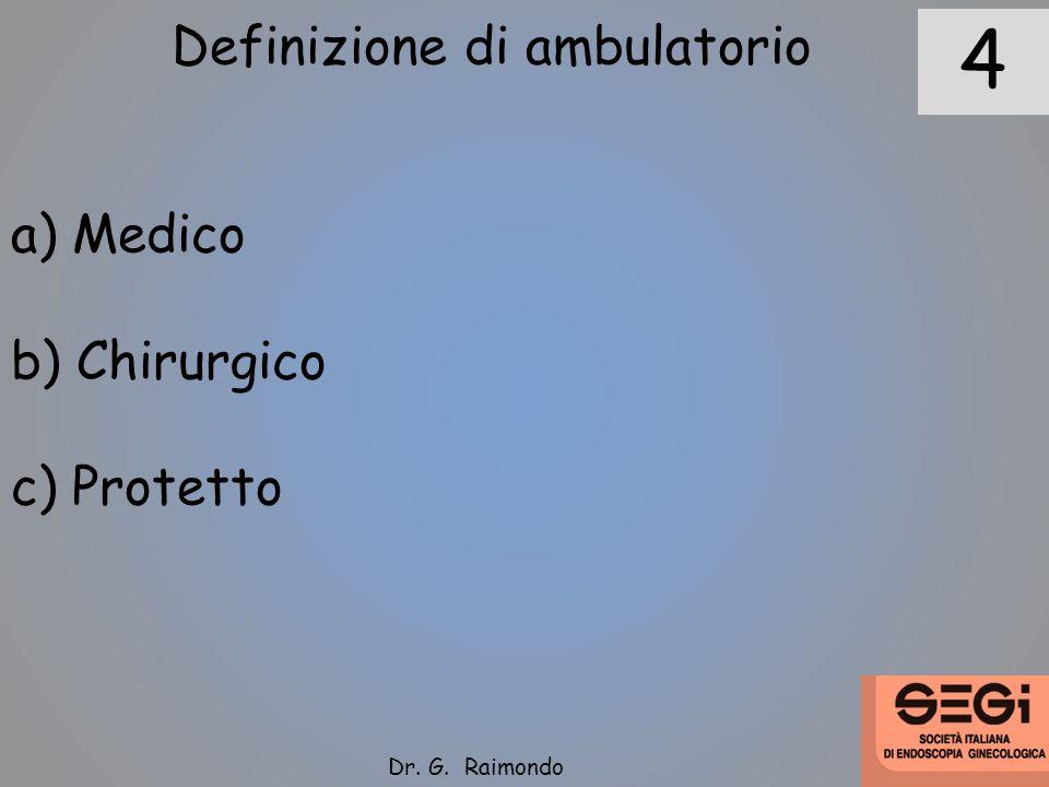 Definizione di ambulatorio a) Medico b) Chirurgico c) Protetto 4 Dr. G. Raimondo