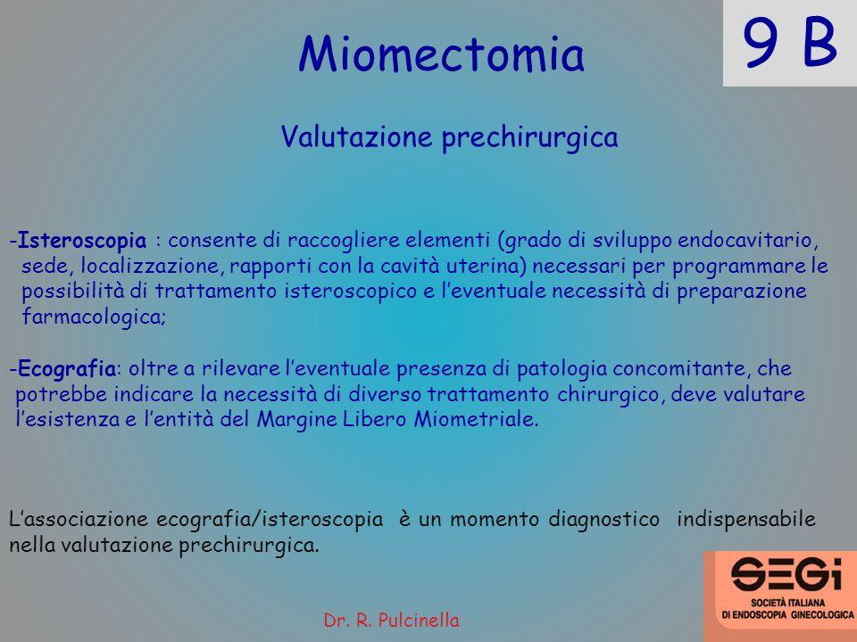 9 B Miomectomia Valutazione prechirurgica -Isteroscopia : consente di raccogliere elementi (grado di sviluppo endocavitario, sede, localizzazione, rap