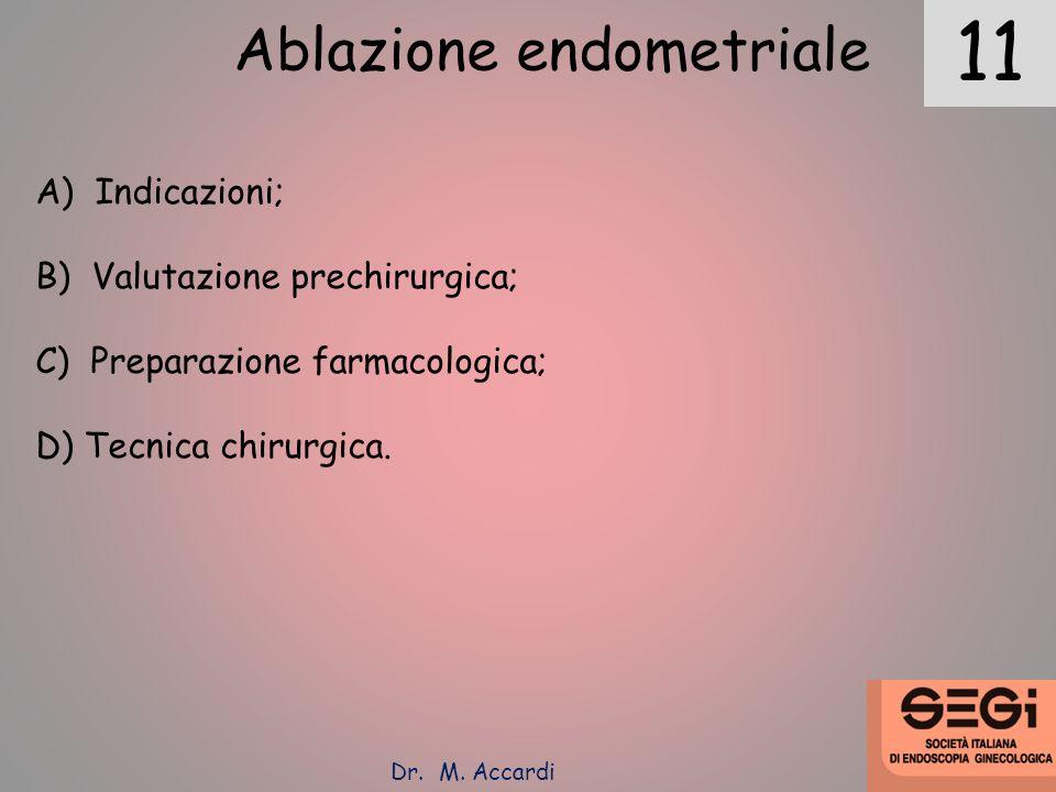 11 Dr. M. Accardi Ablazione endometriale A) Indicazioni; B) Valutazione prechirurgica; C) Preparazione farmacologica; D) Tecnica chirurgica.