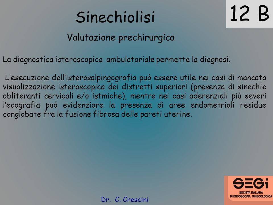 12 B Sinechiolisi Valutazione prechirurgica La diagnostica isteroscopica ambulatoriale permette la diagnosi. Lesecuzione dellisterosalpingografia può