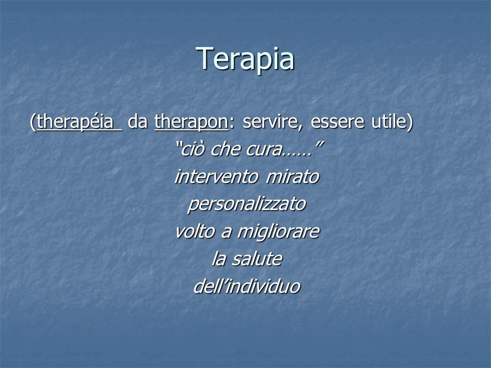 Terapia (therapéia da therapon: servire, essere utile) ciò che cura…… intervento mirato personalizzato volto a migliorare la salute dellindividuo