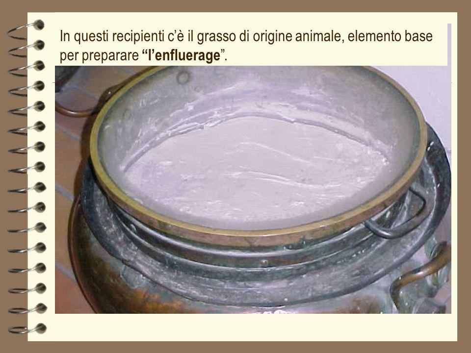 In questi recipienti cè il grasso di origine animale, elemento base per preparare lenfluerage.