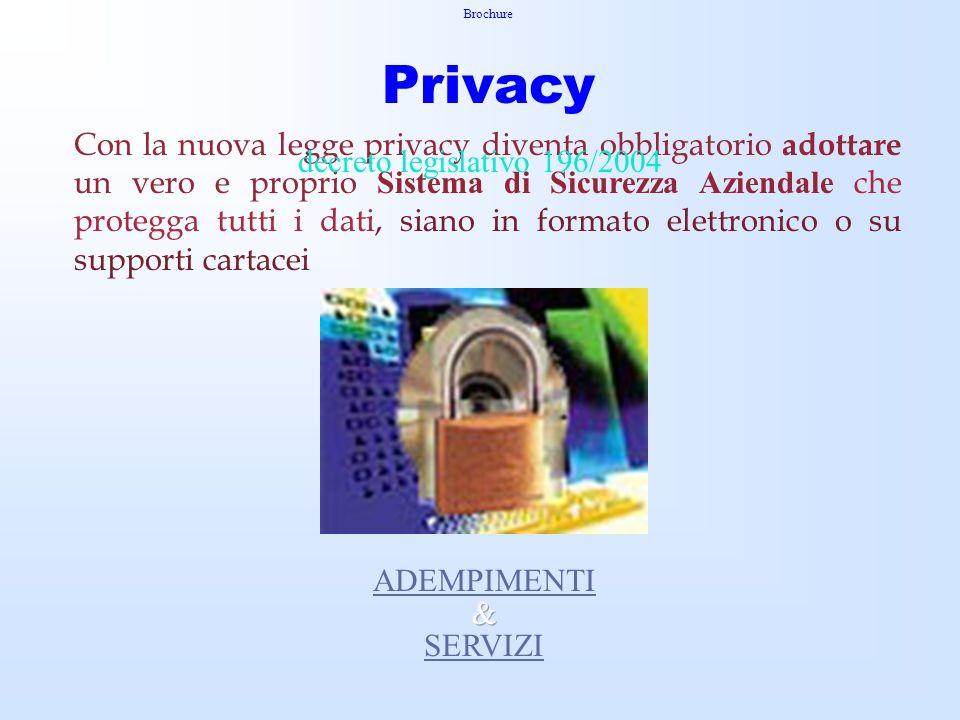 Brochure Privacy Con la nuova legge privacy diventa obbligatorio adottare un vero e proprio Sistema di Sicurezza Aziendale che protegga tutti i dati, siano in formato elettronico o su supporti cartacei decreto legislativo 196/2004