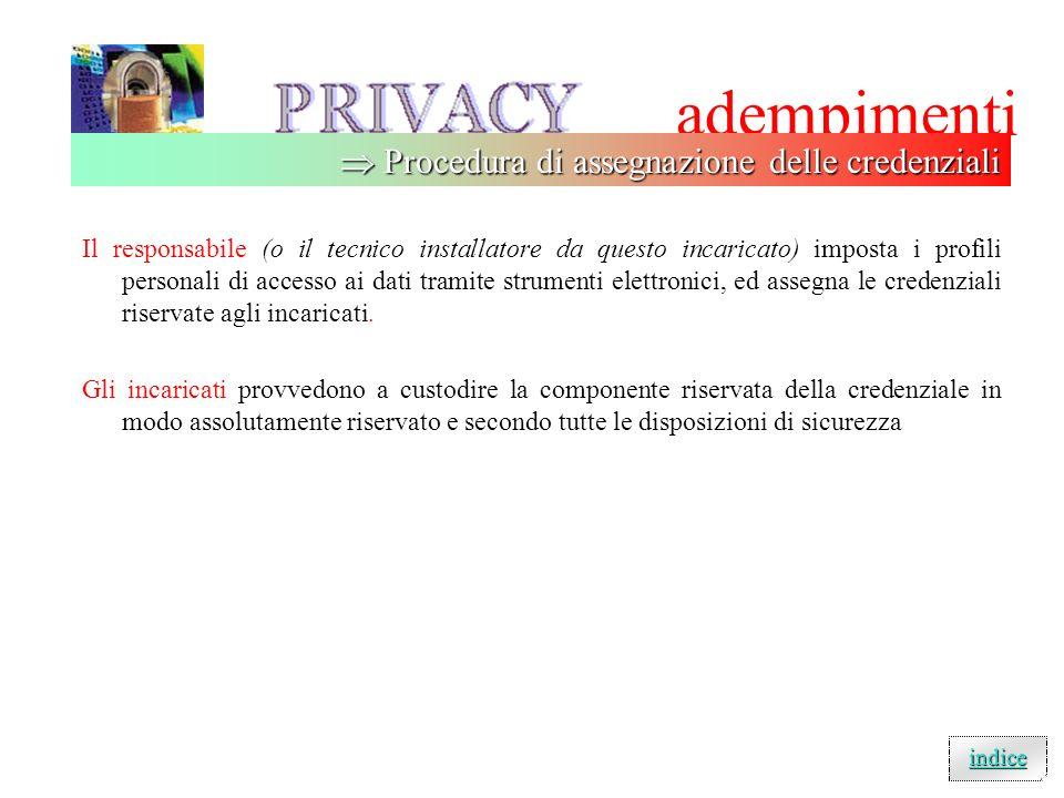 adempimenti Il responsabile (o il tecnico installatore da questo incaricato) imposta i profili personali di accesso ai dati tramite strumenti elettronici, ed assegna le credenziali riservate agli incaricati.