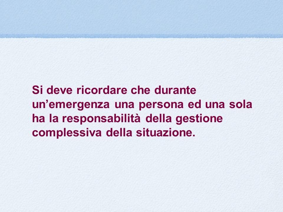 Si deve ricordare che durante unemergenza una persona ed una sola ha la responsabilità della gestione complessiva della situazione.