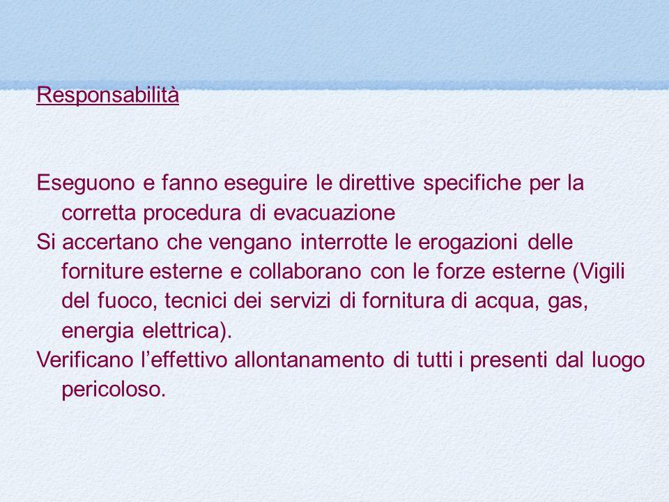 Responsabilità Eseguono e fanno eseguire le direttive specifiche per la corretta procedura di evacuazione Si accertano che vengano interrotte le eroga