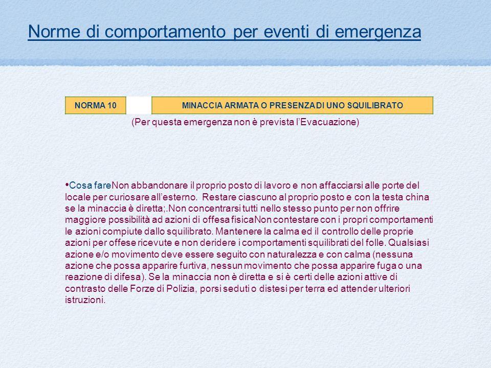 (Per questa emergenza non è prevista lEvacuazione) Norme di comportamento per eventi di emergenza NORMA 10MINACCIA ARMATA O PRESENZA DI UNO SQUILIBRAT
