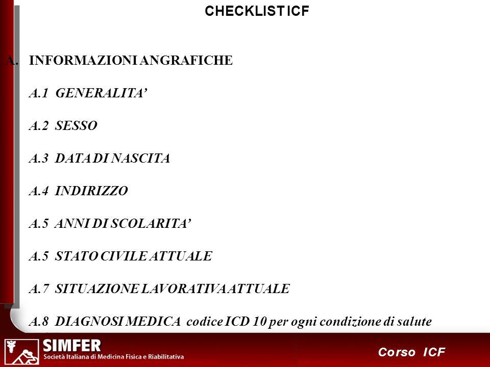 12 Corso ICF CHECKLIST ICF A.INFORMAZIONI ANGRAFICHE A.1 GENERALITA A.2 SESSO A.3 DATA DI NASCITA A.4 INDIRIZZO A.5 ANNI DI SCOLARITA A.5 STATO CIVILE ATTUALE A.7 SITUAZIONE LAVORATIVA ATTUALE A.8 DIAGNOSI MEDICA codice ICD 10 per ogni condizione di salute