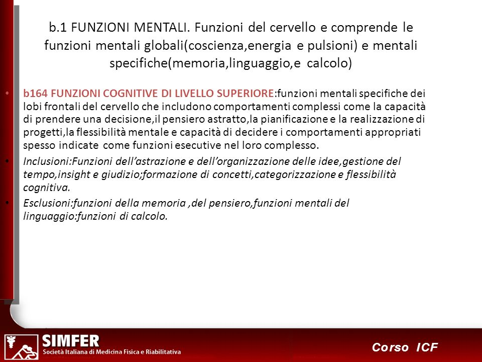 20 Corso ICF b.1 FUNZIONI MENTALI. Funzioni del cervello e comprende le funzioni mentali globali(coscienza,energia e pulsioni) e mentali specifiche(me